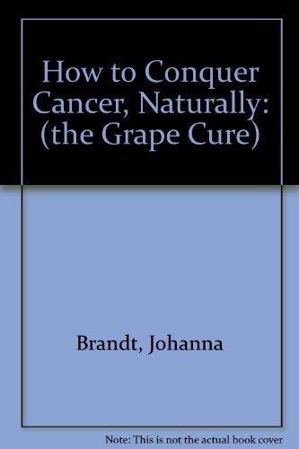 How to Conquer Cancer, Naturally (The Grape: Brandt, Johanna,