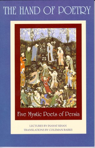 9780930872472: The Hand of Poetry: Five Mystic Poets of Persia: Five Mystic Poets of Persia, Translations from the Poems of Sanai, Attar, Rumi, Saadi and Hafiz (Lectures on Persian Poetry)