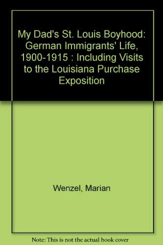 My Dad's St. Louis Boyhood: German Immigrants' Life, 1900-1915, Including Visits to the ...