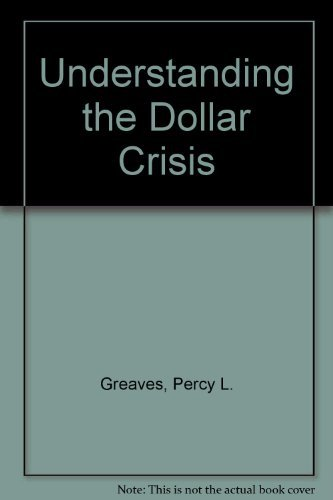 Understanding the Dollar Crisis: Greaves, Percy L.