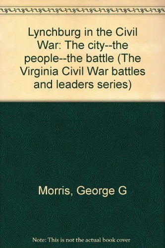 9780930919115: Lynchburg in the Civil War: The city--the people--the battle (The Virginia Civil War battles and leaders series)