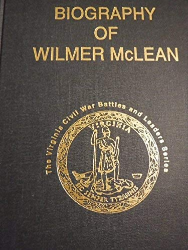 BIOGRAPHY OF WILMER MCLEAN MAY 3, 1814 - June 5, 1882: Cauble, Frank P.