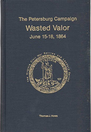 Petersburg Campaign: Wasted Valor June 15-18, 1864 (The Virginia Civil War battles and leaders series. The Petersburg campaign) (0930919548) by Thomas Howe