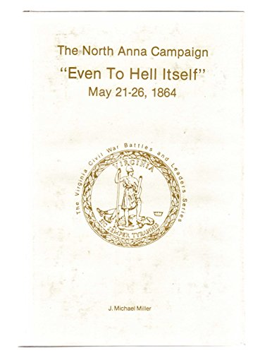 9780930919719: The North Anna Campaign, Even to Hell Itself, May 21-26, 1864 (Virginia Regimental Histories )