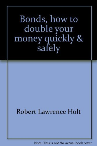 Bonds, how to double your money quickly & safely: Robert Lawrence Holt