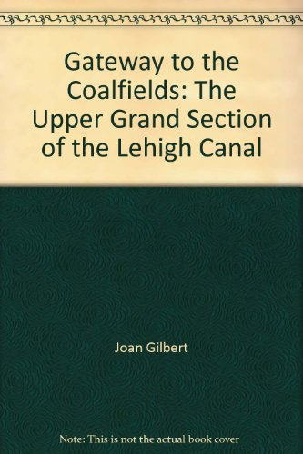 Gateway to the Coalfields: The Upper Grand Section of the Lehigh Canal: Joan Gilbert
