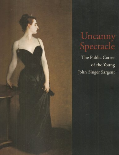 Uncanny Spectacle: The Public Career of the Young John Singer Sargent (9780931102387) by Marc Simpson; John Singer Sargent; Richard Ormond; H. Barbara Weinberg; Sterling and Francine Clark Art Institute