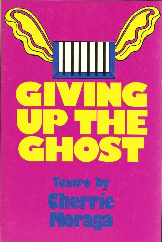 Giving Up the Ghost: Teatro in Two Acts: Cherrie Moraga