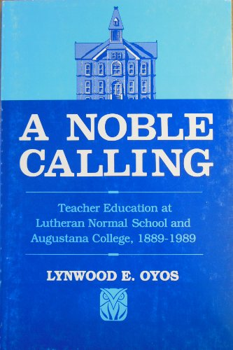 A Noble Calling: Teacher Education at Lutheran Normal School and Augustana College, 1889-1989: ...