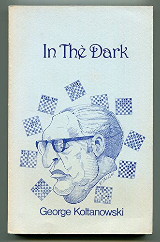 In the Dark: Revised Edition of Adventures of a Chess Master (1955): George Koltanowski