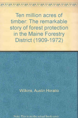 Ten Million Acres of Timber: The Remarkable Story of Forest Protection in the Maine Forestry Dist...