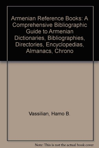 Armenian Reference Books: A Comprehensive Bibliographic Guide to Armenian Dictionaries, Bibliogra...