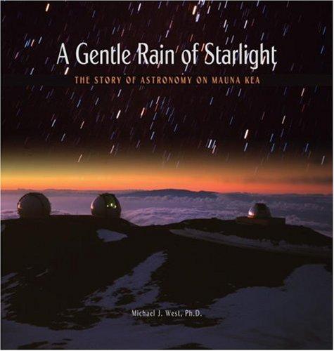 A Gentle Rain of Starlight: The Story of Astronomy on Mauna Kea: West, Michael J.