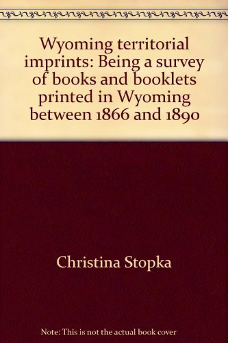 Wyoming territorial imprints: Being a survey of books and booklets printed in Wyoming between 1866 ...