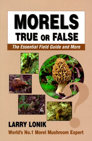 Morels- True or False: The Essential Field Guide and More (9780931715044) by Larry Lonik; Lonik