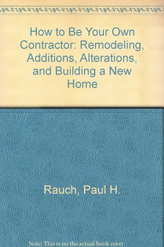 9780931790744: How to Be Your Own Contractor: Remodeling, Additions, Alterations, and Building a New Home