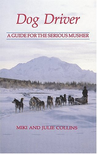 Dog Driver: A Guide for the Serious Musher: Collins, Miki and Julie Collins