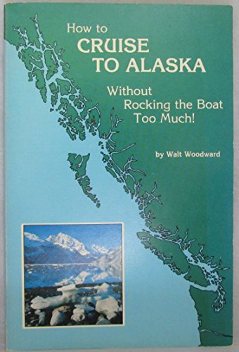 How to Cruise to Alaska (Olympia to Skagway) Without Rocking the Boat Too Much!: Woodward, Walt