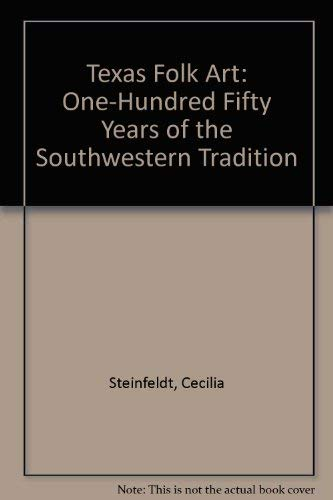Texas Folk Art: One-Hundred Fifty Years of the Southwestern Tradition: Steinfeldt, Cecilia