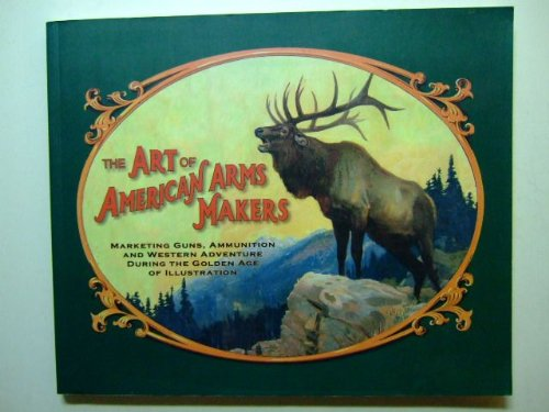 9780932154460: The Art of American Arms Makers: Marketing Guns, Ammunition and Western Adventure During the Golden Age of Illustration