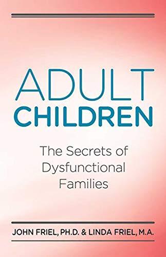 Adult Children Secrets of Dysfunctional Families: The Secrets of Dysfunctional Families: Friel Ph.D...