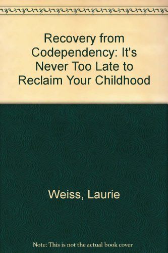 Recovery from Co-Dependency: Its Never to Late to Reclaim Your Childhood: Weiss, Laurie; Weiss, ...