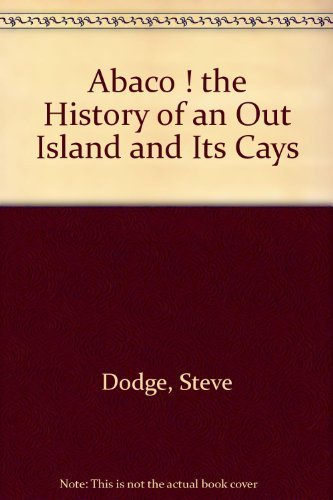 Abaco; The History of an Out Island and Its Cays