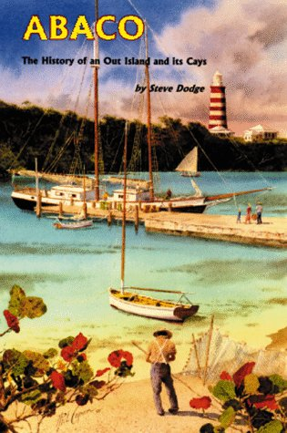 Abaco: The History of an Out Island and its Cays: Dodge, Steve; Jones, Laurie