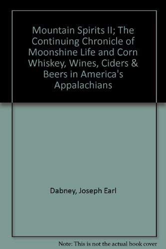 Mountain Spirits II; The Continuing Chronicle of Moonshine Life and Corn Whiskey, Wines, Ciders &...