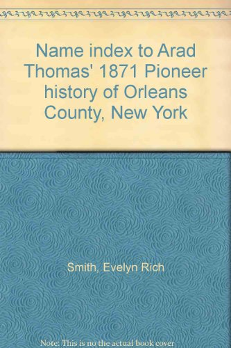 Name index to Arad Thomas' 1871 Pioneer history of Orleans County, New York: Evelyn Rich Smith