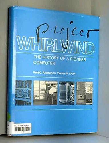 Project Whirlwind: The History of a Pioneer Computer: Redmond, Kent C. and Thomas M. Smith