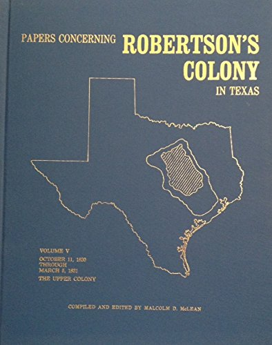PAPERS CONCERNING ROBERTSON'S COLONY IN TEXAS, Vol. V, October 11, 1830 Through March 5, 1831,...