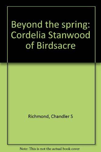Beyond the Spring: Cordelia Stanwood of Birdsacre: Richmond, Chandler S.