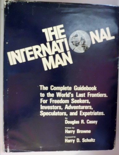 The International Man: The Complete Guidebook to the World's Last Frontiers. For Freedom Seekers, Investors, Adventurers, Speculators, and Expatriates, Douglas R Casey