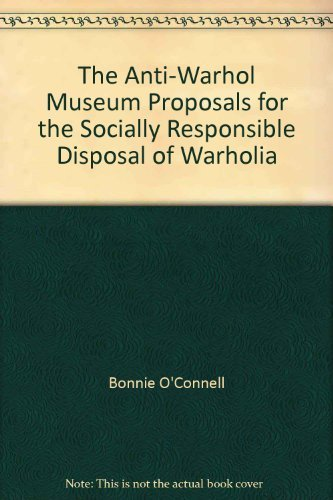 ANTI-WARHOL MUSEUM PROPOSALS FOR THE SOCIALLY RESPONSIBLE DISPOSAL OF WARHOLIA: O'Connell Bonnie