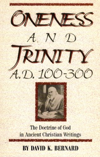 Oneness and Trinity, A.D. 100-300: The Doctrine of God in Ancient Christian Writings (0932581811) by Bernard, David K.