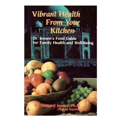 VIBRANT HEALTH FROM YOUR KITCHEN Dr. Jensen's Food Guide for Family Health and Well-Being