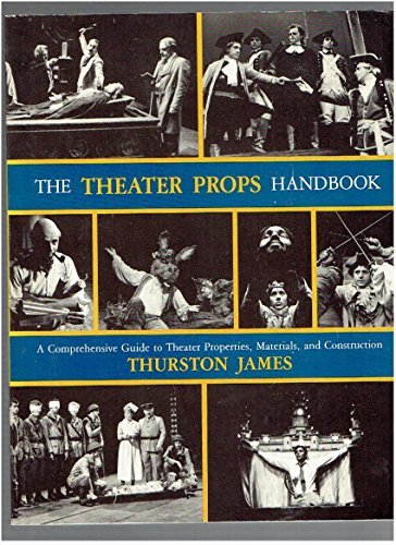 The Theater Props Handbook: A Comprehensive Guide: Thurston James