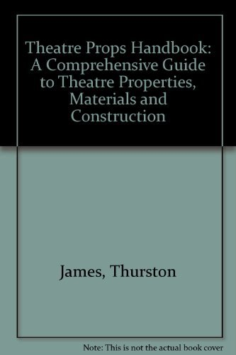 Theater Props Handbook: A Comprehensive Guide to: Thurston James