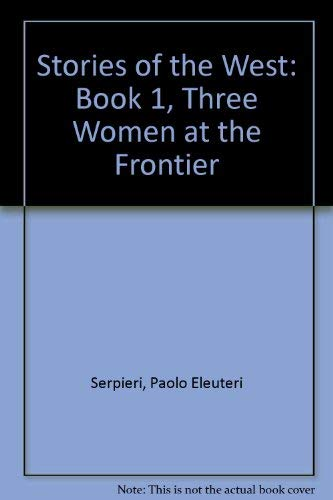 STORIES OF THE WEST: THREE WOMEN AT THE FRONTIER: Eleuteri-Serpieri, Paolo