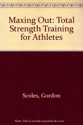 Maxing Out: Total Strength Training for Athletes: Scoles, Gordon