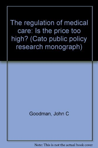 The regulation of medical care: Is the price too high? (Cato public policy research monograph): ...