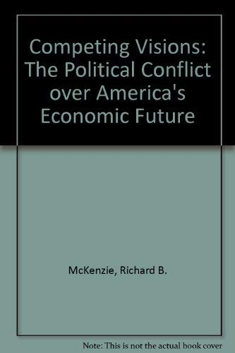 Competing Visions: The Political Conflict over America's Economic Future: McKenzie, Richard B.