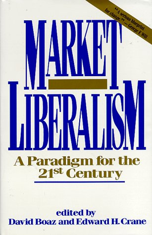 Market Liberalism: A Paradigm for the 21st Century: David Boaz