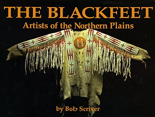 Blackfeet: Artists of the Northern Plains : The Scriver Collection of Blackfeet Indian Artifacts and