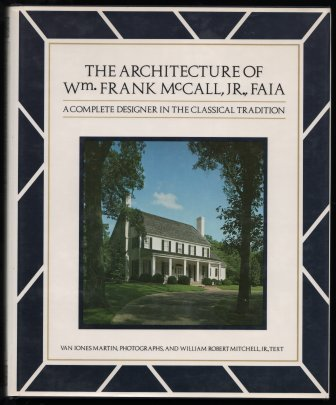 The Architecture of William Frank McCall, Jr., FAIA: A Complete Designer in the Classical Tradition...