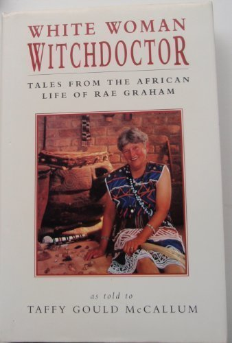 White Woman Witch Doctor: Tales from the African Life of Rae Graham: Taffy Gould McCallum