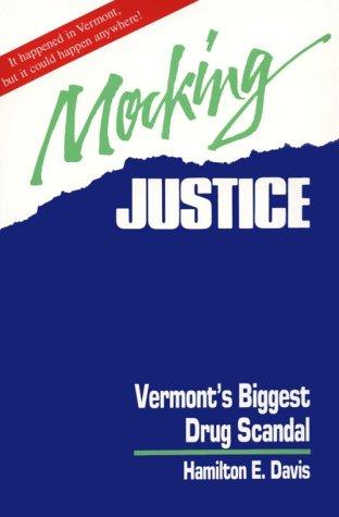 Mocking Justice: Vermont's Biggest Drug Scandal: Hamilton E. Davis
