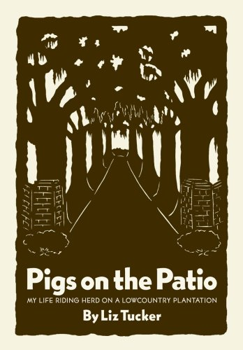Pigs on the Patio: My Life Riding Herd on a Lowcountry Plantation: Tucker, Elizabeth Smith