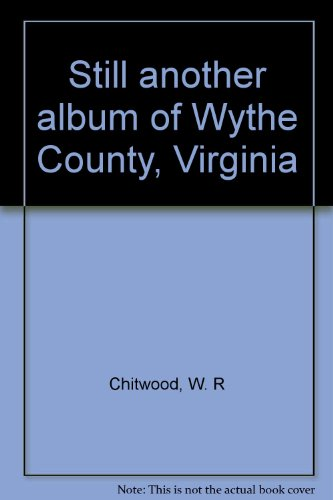 Still Another Album of Wythe County, Virginia: Chitwood, W. R.;